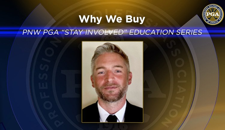 "PNW PGA ""Stay Involved"" Education – Why We Buy"