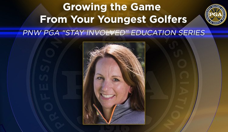 """PNW PGA """"STAYINVOLVED"""" EDUCATION SERIES Growing the Game From Your Youngest Golfers"""