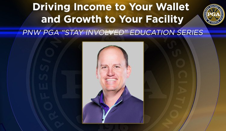 """PNW PGA """"STAYINVOLVED"""" EDUCATION SERIES Driving Income to Your Wallet and Growth to Your Facility"""