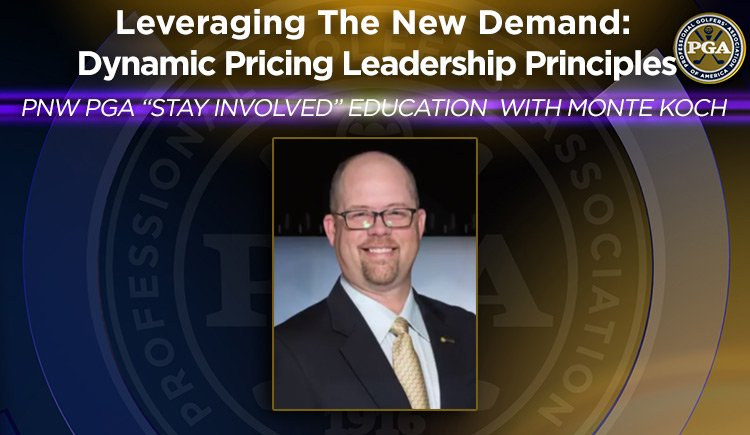 "PNW PGA ""Stay Involved"" Education with Monte Koch - Leveraging The New Demand: Dynamic Pricing Leadership Principles"