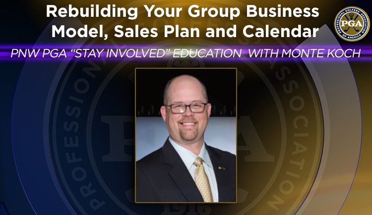 "PNW PGA ""Stay Involved"" Education with Monte Koch - Rebuilding Your Group Business Model, Sales Plan and Calendar"