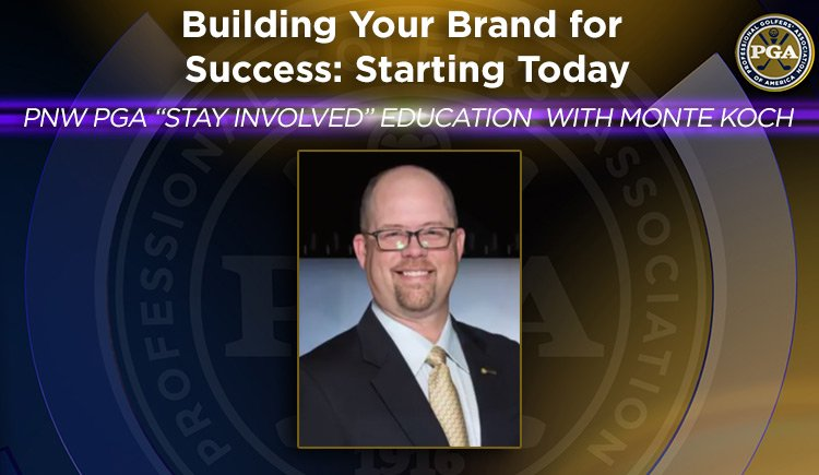 """PNW PGA """"STAYINVOLVED"""" EDUCATION WITH MONTE KOCH Building Your Brand for Success: Starting Today"""