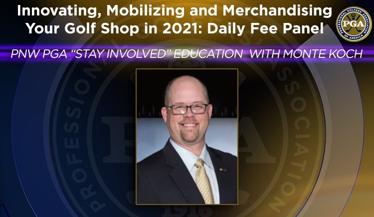 "PNW PGA ""Stay Involved"" Education with Monte Koch - Innovating, Mobilizing and Merchandising Your Golf Shop in 2021: Daily Fee Panel"