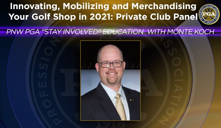 "PNW PGA ""Stay Involved"" Education with Monte Koch - Innovating, Mobilizing and Merchandising Your Golf Shop in 2021: Private Club Panel"