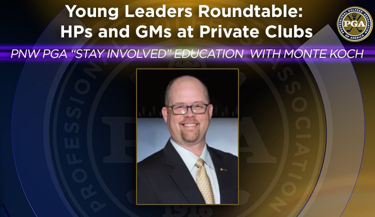 "PNW PGA ""Stay Involved"" Education with Monte Koch - Young Leaders Roundtable: HPs and GMs at Private Clubs"
